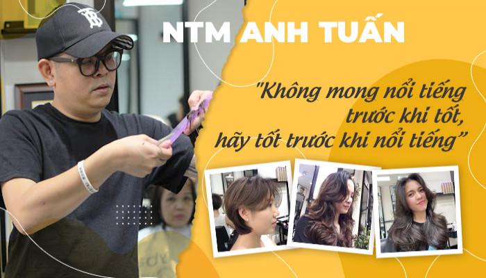 """NTMT Anh Tuấn """"Không mong nổi tiếng trước khi tốt, hãy tốt trước khi nổi tiếng""""."""